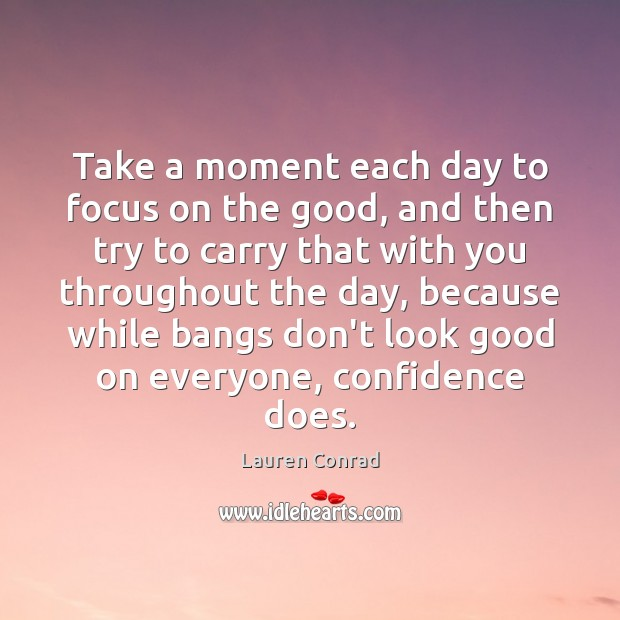 Take a moment each day to focus on the good, and then Lauren Conrad Picture Quote