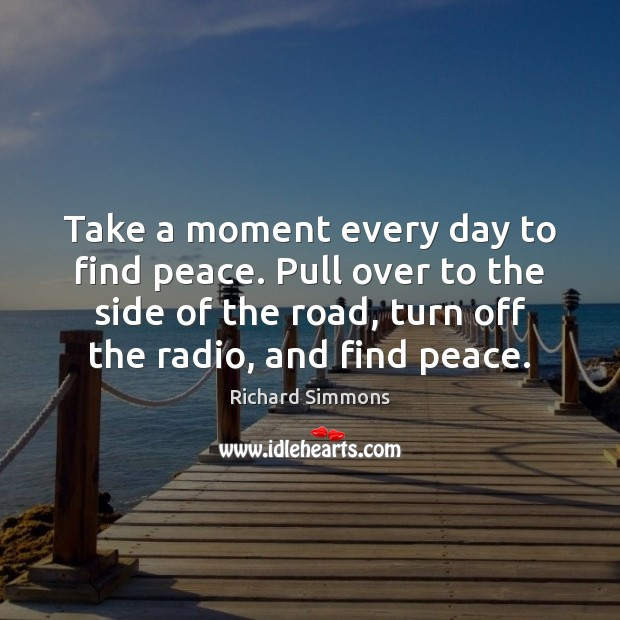 Take a moment every day to find peace. Pull over to the Richard Simmons Picture Quote