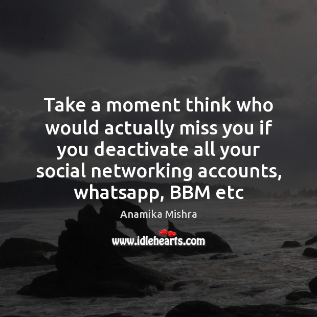 Image, Take a moment think who would actually miss you if you deactivate