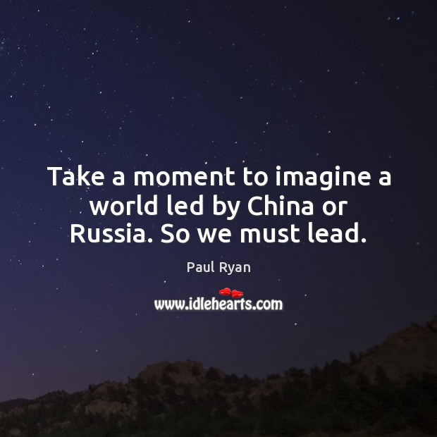 Image, Take a moment to imagine a world led by China or Russia. So we must lead.