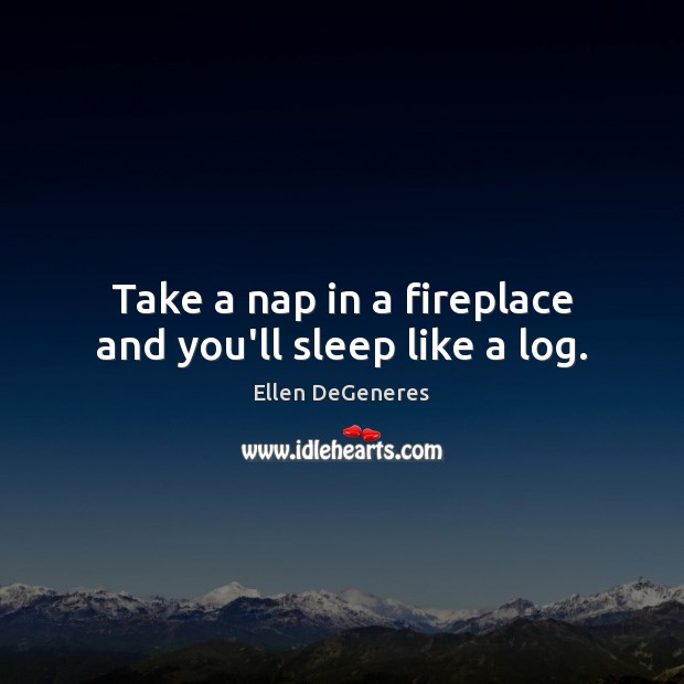 Image, Take a nap in a fireplace and you'll sleep like a log.