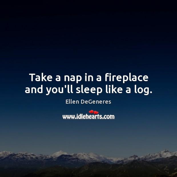 Take a nap in a fireplace and you'll sleep like a log. Image