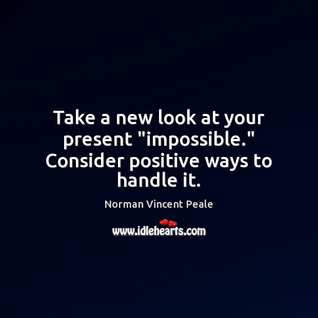 "Image, Take a new look at your present ""impossible."" Consider positive ways to handle it."