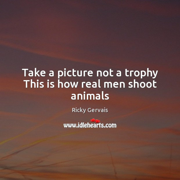 Take a picture not a trophy This is how real men shoot animals Image