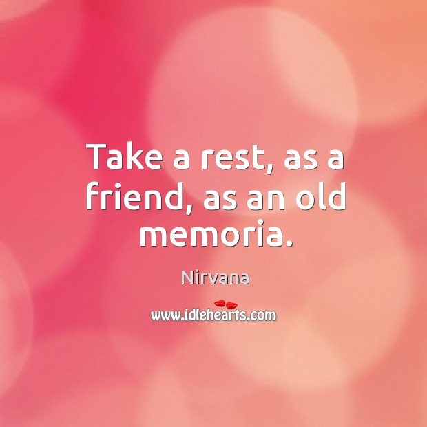 Take a rest, as a friend, as an old memoria. Nirvana Picture Quote