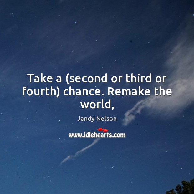 Take a (second or third or fourth) chance. Remake the world, Jandy Nelson Picture Quote