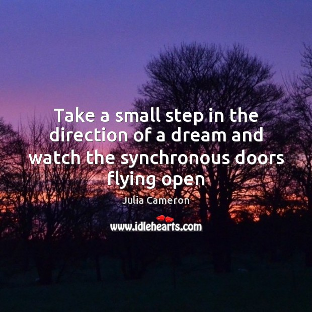 Take a small step in the direction of a dream and watch the synchronous doors flying open Julia Cameron Picture Quote