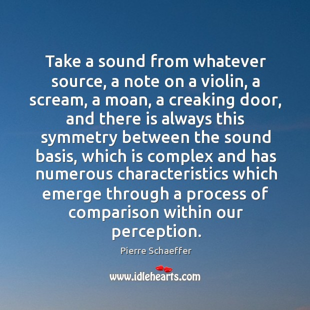Take a sound from whatever source, a note on a violin, a scream, a moan, a creaking door Pierre Schaeffer Picture Quote