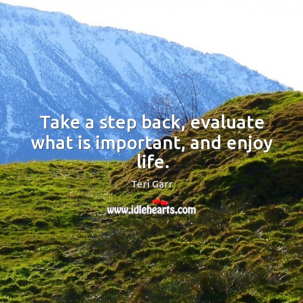 Take a step back, evaluate what is important, and enjoy life. Image