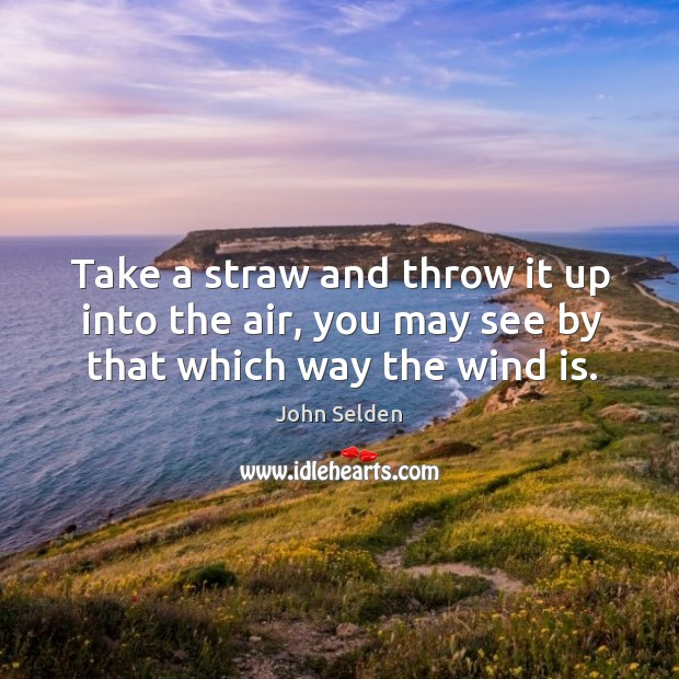 Take a straw and throw it up into the air, you may see by that which way the wind is. John Selden Picture Quote