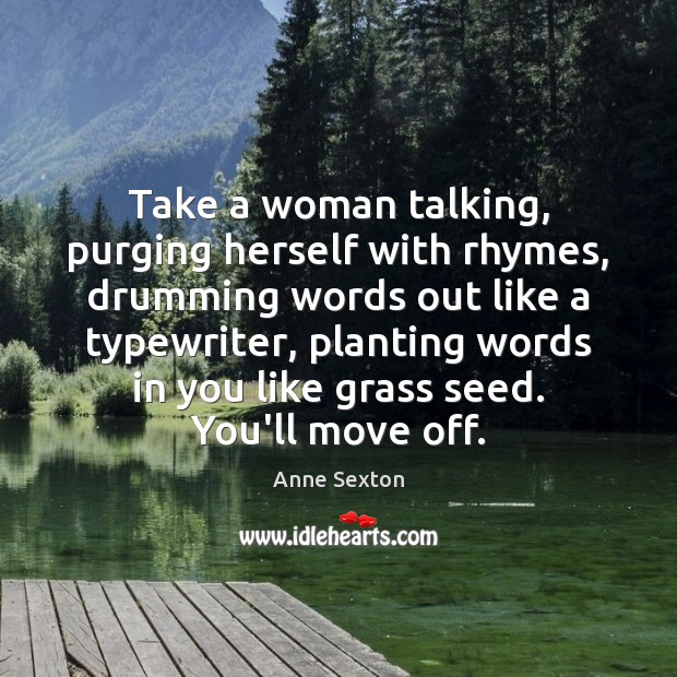 Take a woman talking, purging herself with rhymes, drumming words out like Anne Sexton Picture Quote