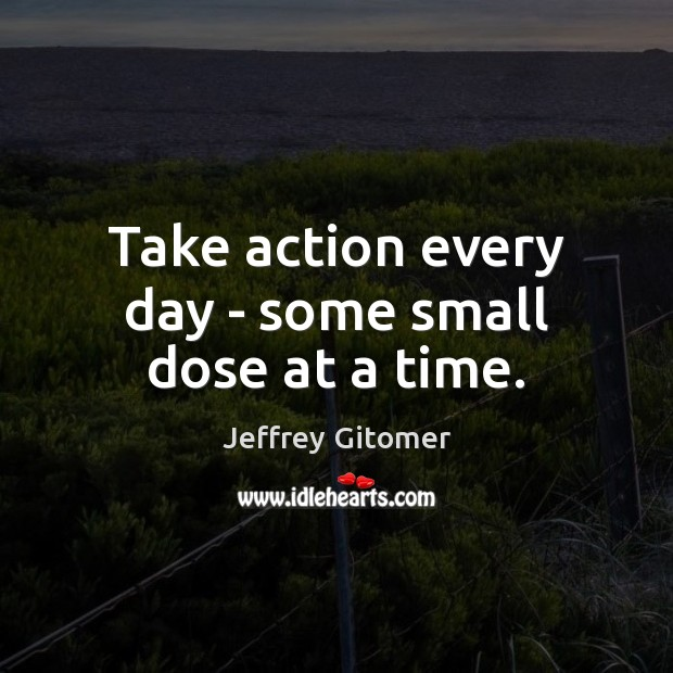 Take action every day – some small dose at a time. Image