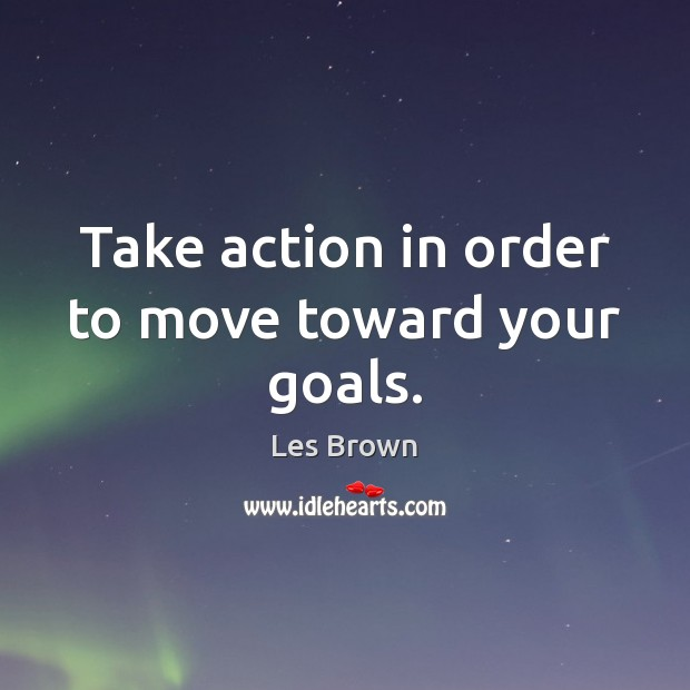 Image, Take action in order to move toward your goals.