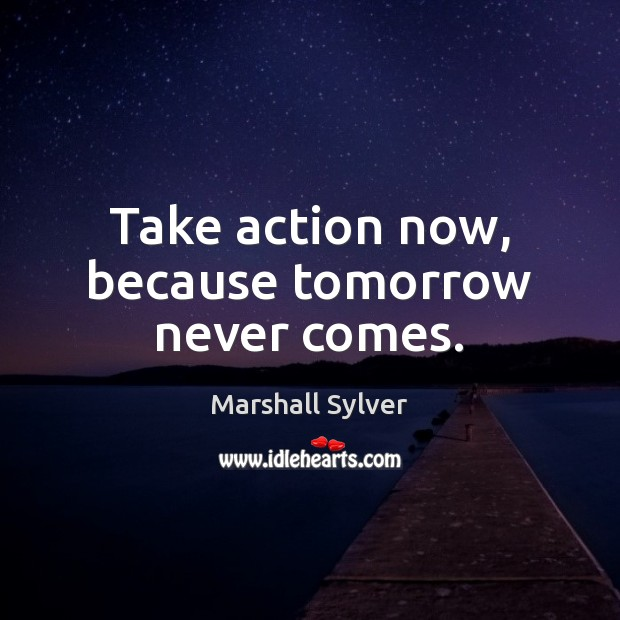 Take action now, because tomorrow never comes. Marshall Sylver Picture Quote