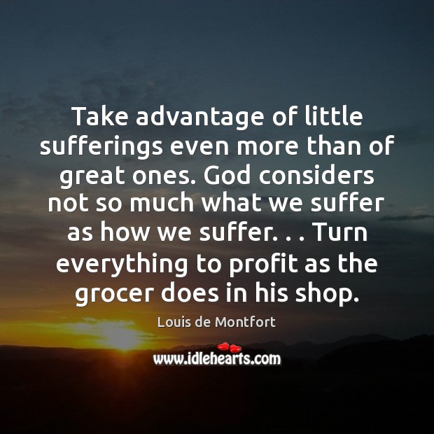 Take advantage of little sufferings even more than of great ones. God Louis de Montfort Picture Quote