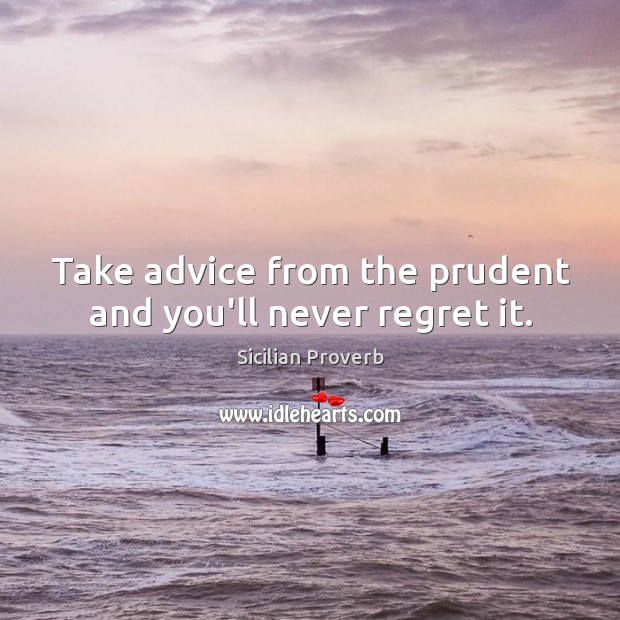 Take advice from the prudent and you'll never regret it. Never Regret Quotes Image