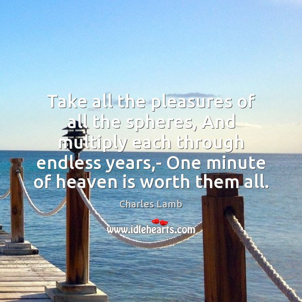Take all the pleasures of all the spheres, And multiply each through Charles Lamb Picture Quote