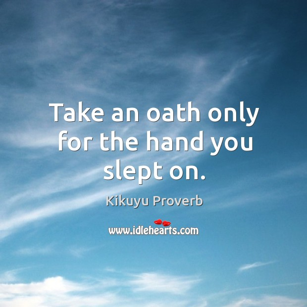 Take an oath only for the hand you slept on. Kikuyu Proverbs Image
