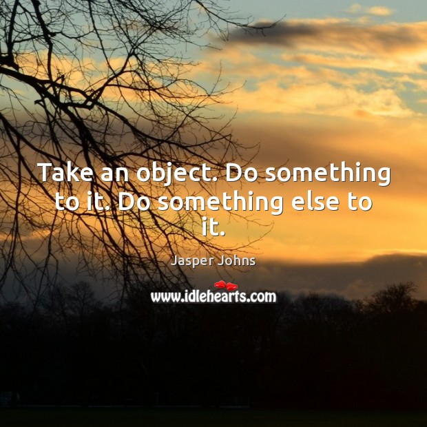 Take an object. Do something to it. Do something else to it. Image