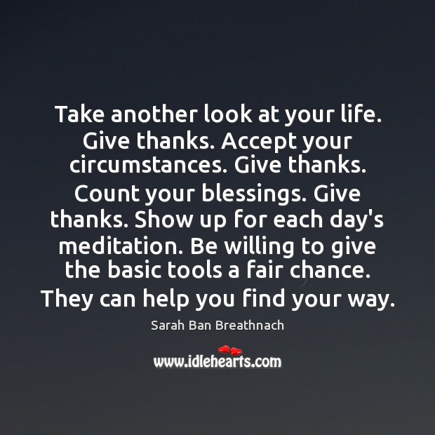 Take another look at your life. Give thanks. Accept your circumstances. Give Sarah Ban Breathnach Picture Quote