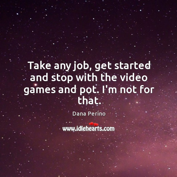 Take any job, get started and stop with the video games and pot. I'm not for that. Image