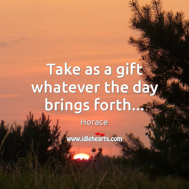Take as a gift whatever the day brings forth… Image
