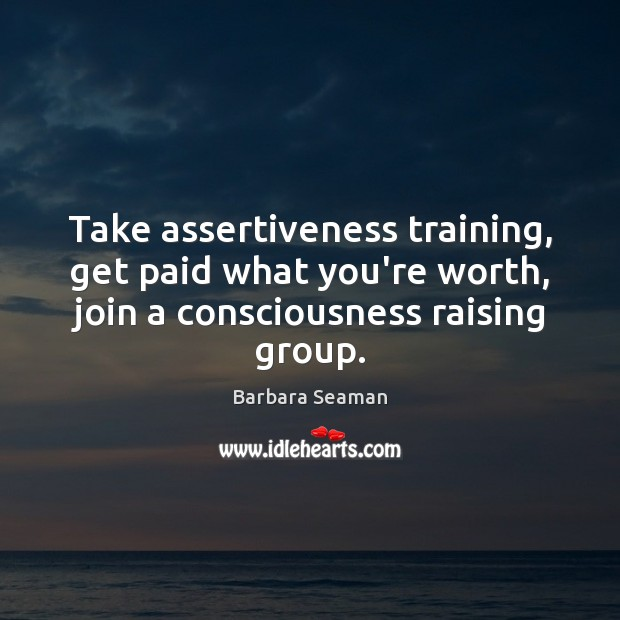 Image, Take assertiveness training, get paid what you're worth, join a consciousness raising