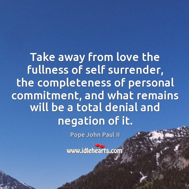 Image, Take away from love the fullness of self surrender, the completeness of