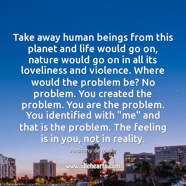 Take away human beings from this planet and life would go on, Image