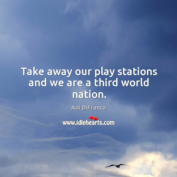 Take away our play stations and we are a third world nation. Ani DiFranco Picture Quote