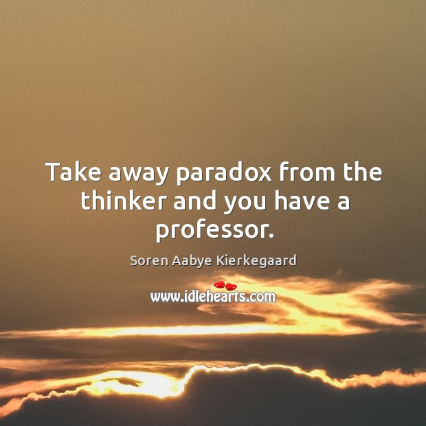 Take away paradox from the thinker and you have a professor. Image