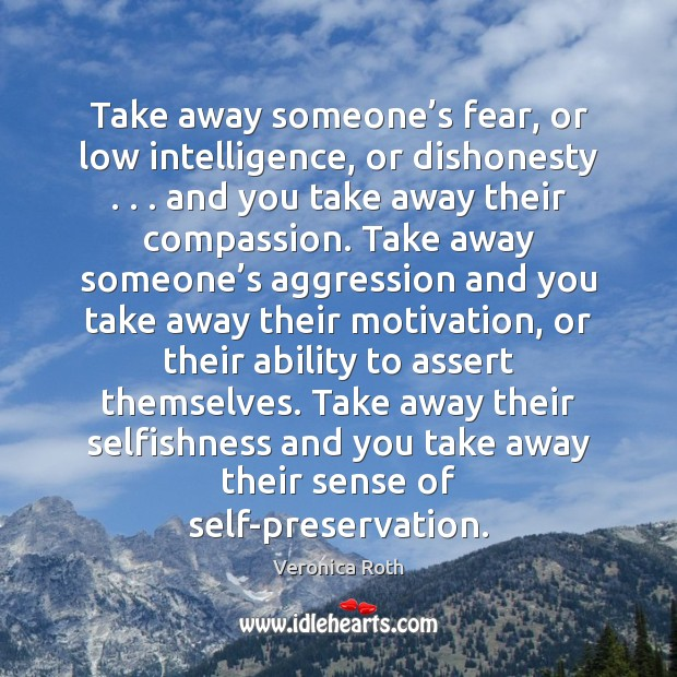 Image, Take away someone's fear, or low intelligence, or dishonesty . . . and you