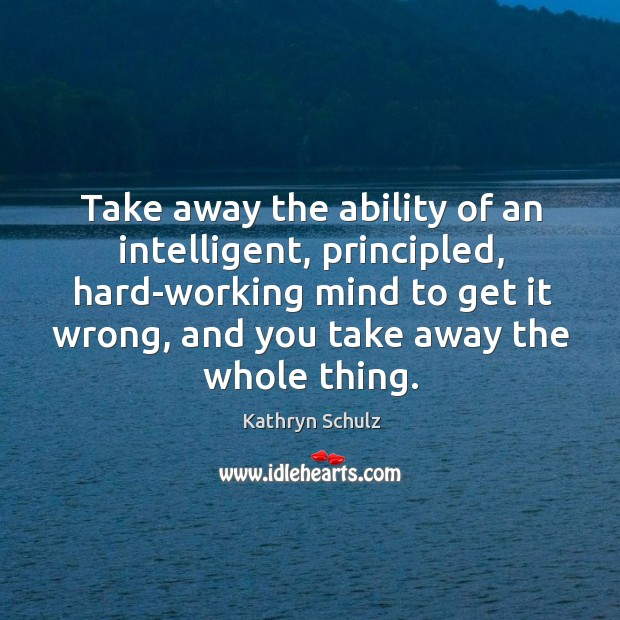 Take away the ability of an intelligent, principled, hard-working mind to get Kathryn Schulz Picture Quote