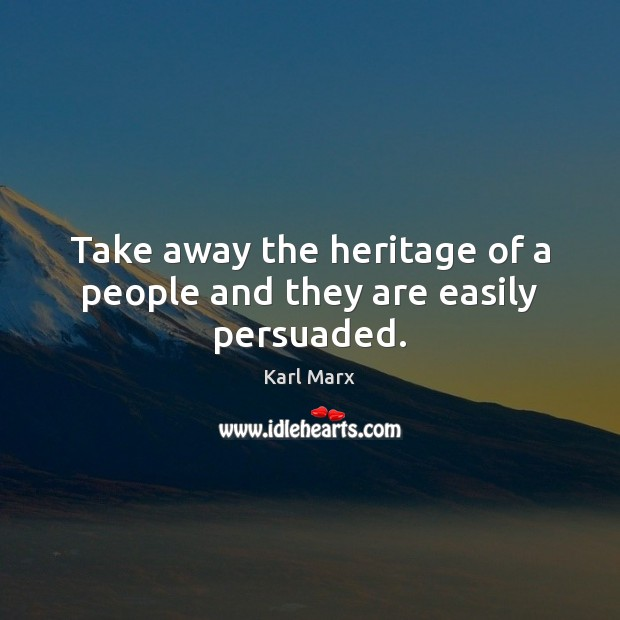 Take away the heritage of a people and they are easily persuaded. Image
