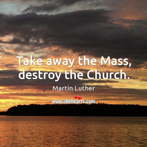 Take away the Mass, destroy the Church. Image