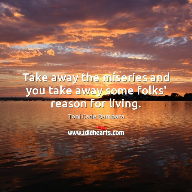 Take away the miseries and you take away some folks' reason for living. Toni Cade Bambara Picture Quote