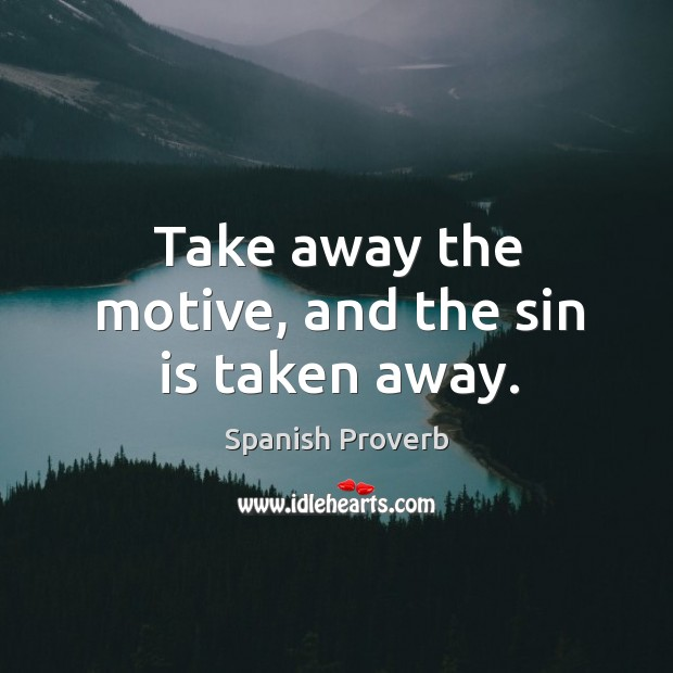 Image, Take away the motive, and the sin is taken away.