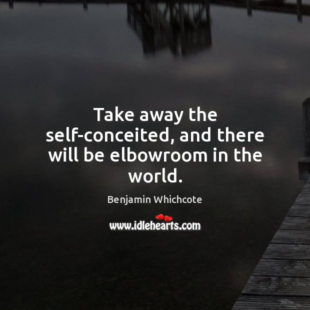 Take away the self-conceited, and there will be elbowroom in the world. Benjamin Whichcote Picture Quote