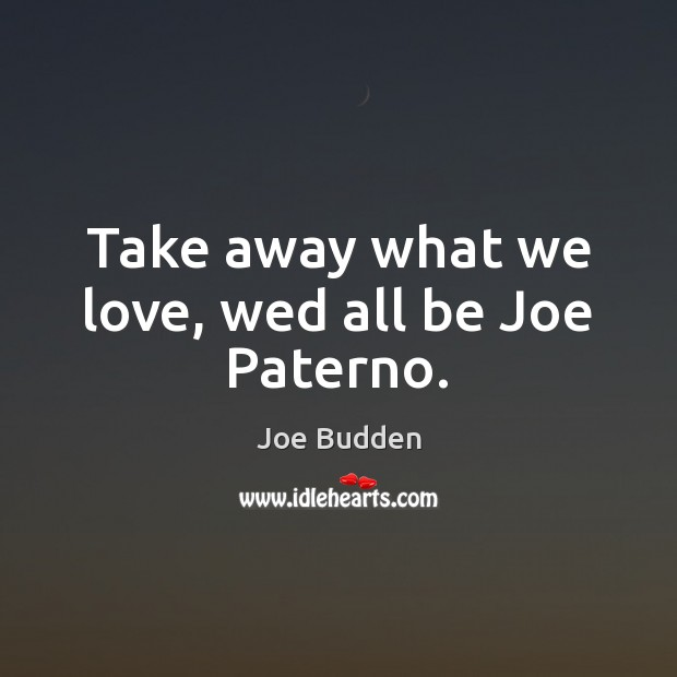 Take away what we love, wed all be Joe Paterno. Image