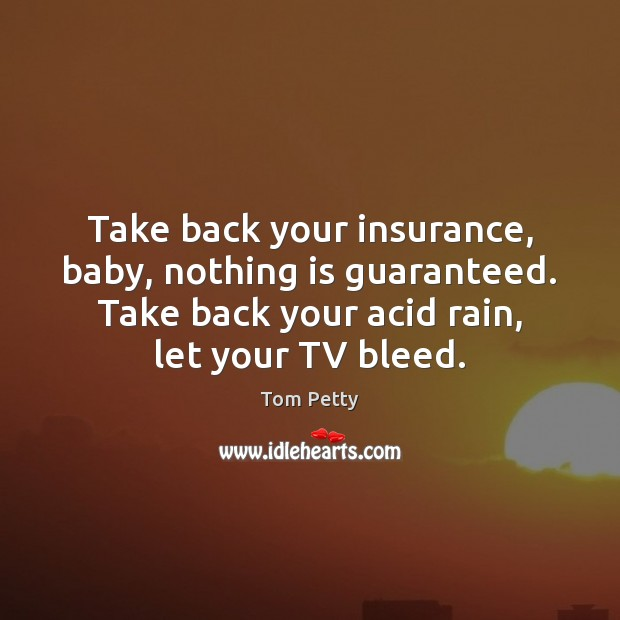Take back your insurance, baby, nothing is guaranteed. Take back your acid Tom Petty Picture Quote