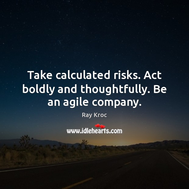 Take calculated risks. Act boldly and thoughtfully. Be an agile company. Ray Kroc Picture Quote