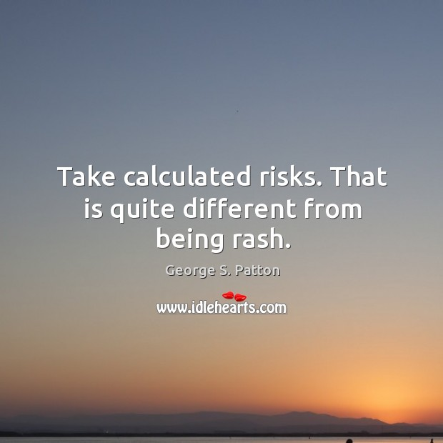 Take calculated risks. That is quite different from being rash. Image