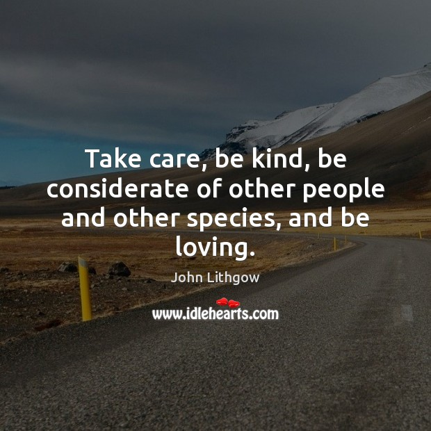 Image, Take care, be kind, be considerate of other people and other species, and be loving.