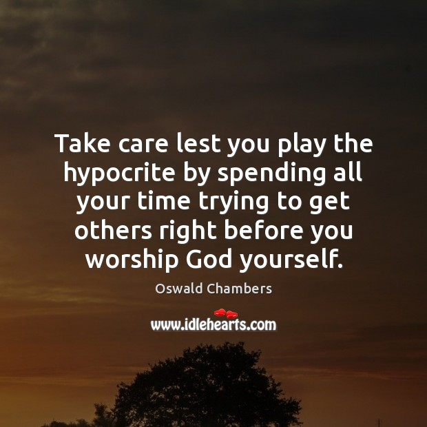 Image, Take care lest you play the hypocrite by spending all your time