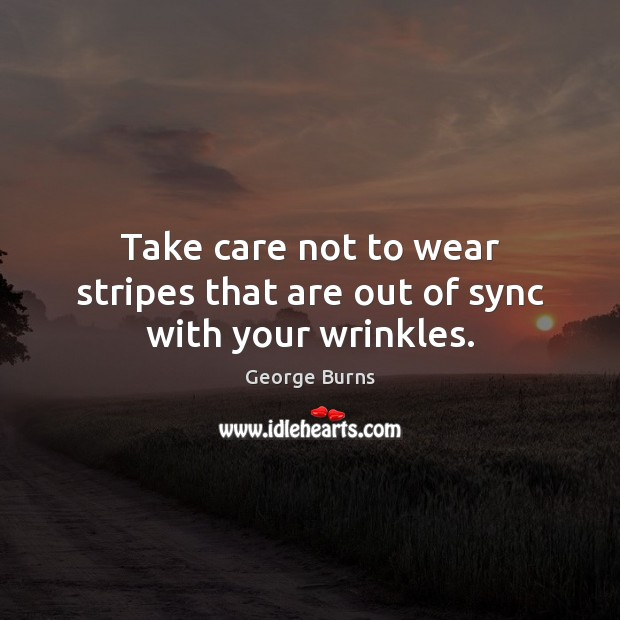 Take care not to wear stripes that are out of sync with your wrinkles. George Burns Picture Quote