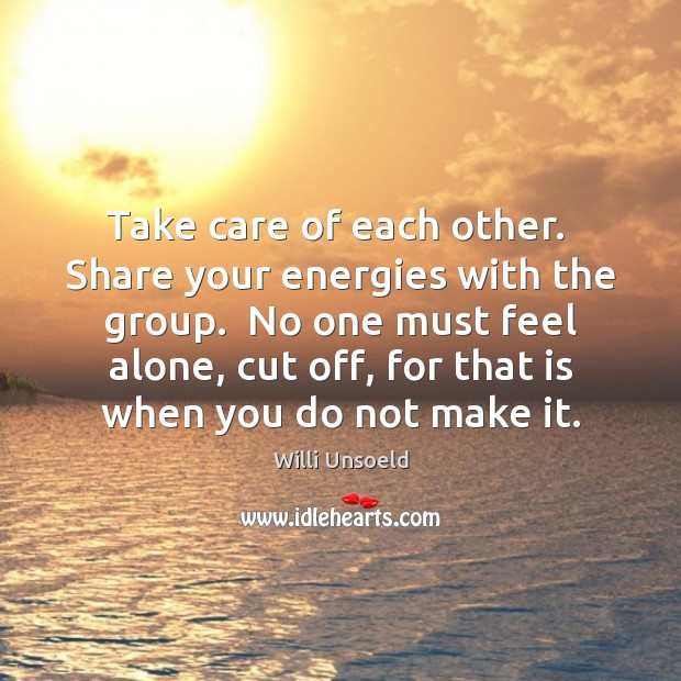 Take care of each other.  Share your energies with the group.  No Image