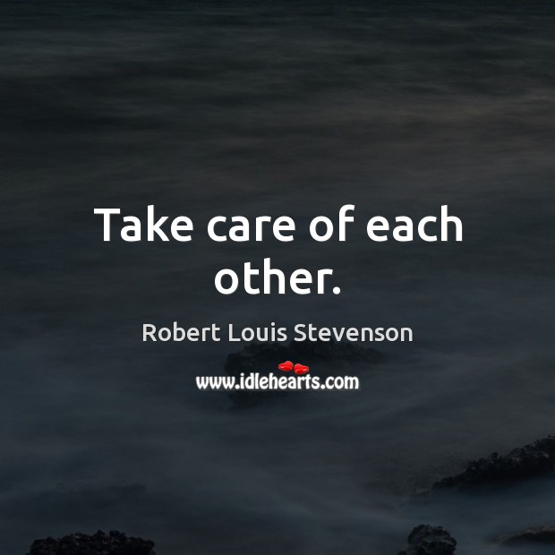 Take care of each other. Robert Louis Stevenson Picture Quote