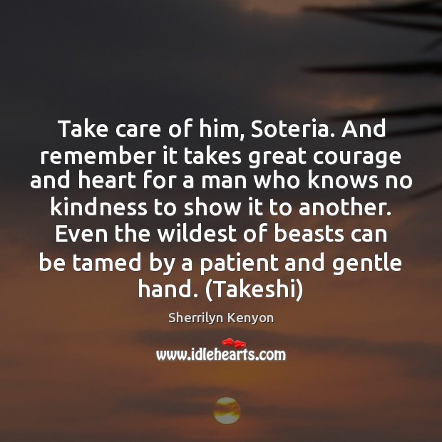 Take care of him, Soteria. And remember it takes great courage and Image