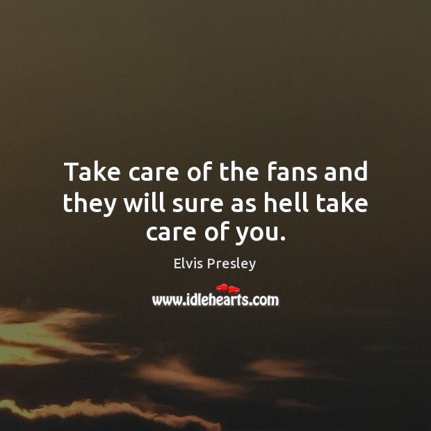 Take care of the fans and they will sure as hell take care of you. Elvis Presley Picture Quote