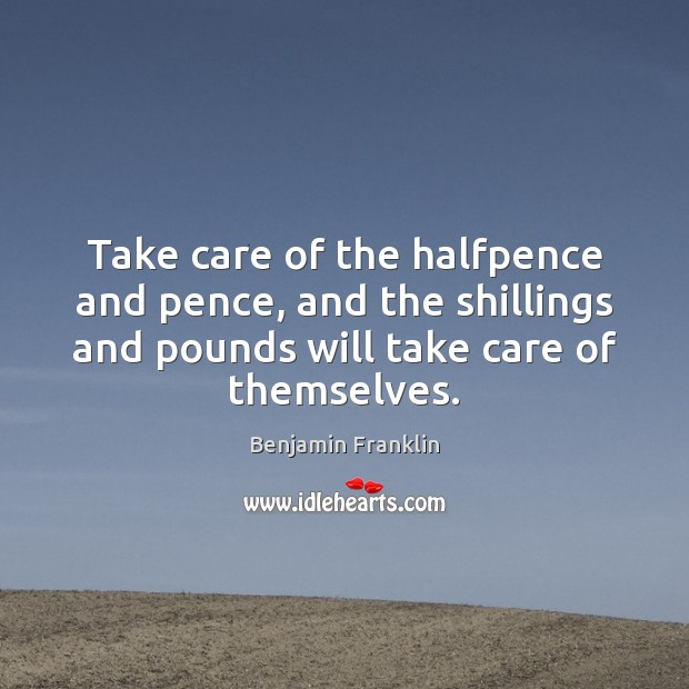 Take care of the halfpence and pence, and the shillings and pounds Image